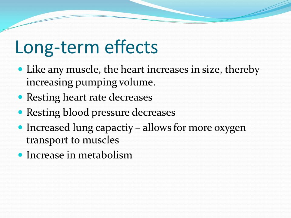 Long-term effects Like any muscle, the heart increases in size, thereby increasing pumping volume. Resting heart rate decreases.