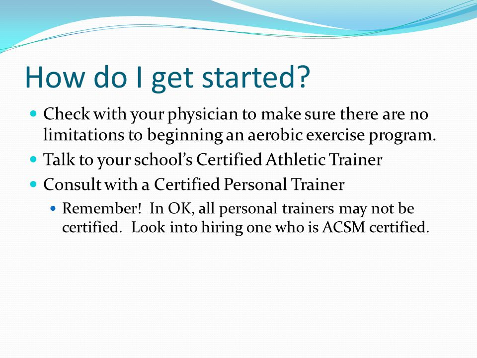 How do I get started Check with your physician to make sure there are no limitations to beginning an aerobic exercise program.