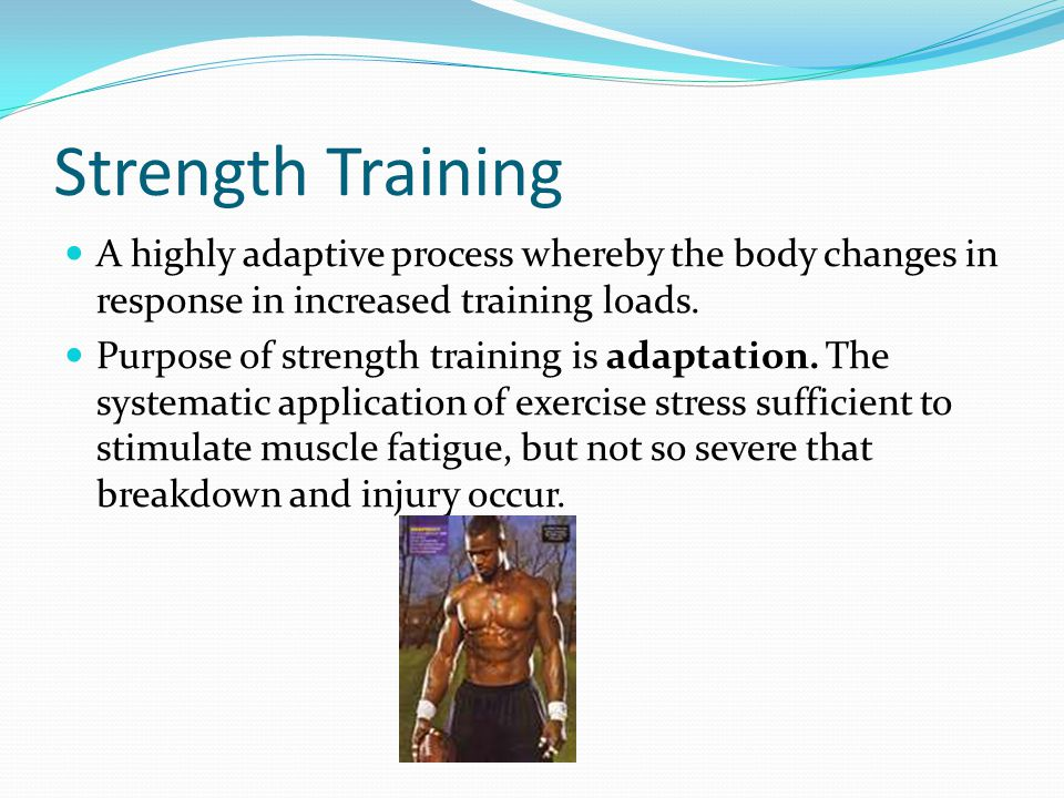 Strength Training A highly adaptive process whereby the body changes in response in increased training loads.