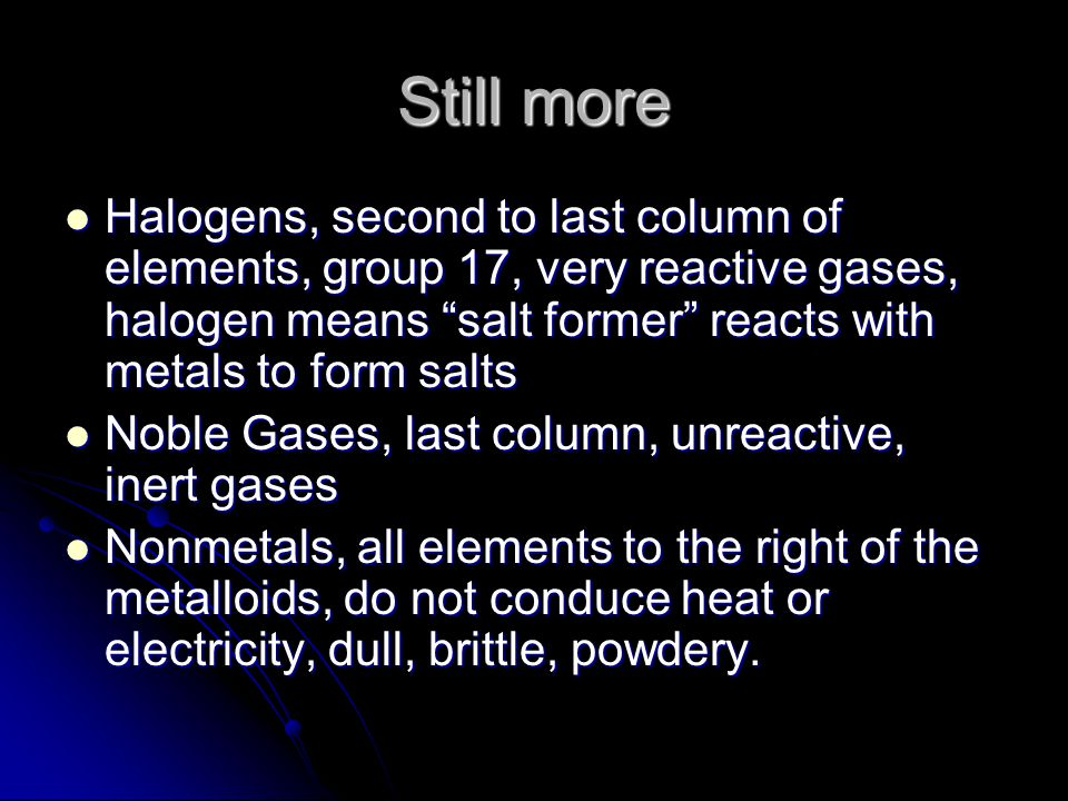 Still more Halogens, second to last column of elements, group 17, very reactive gases, halogen means salt former reacts with metals to form salts.