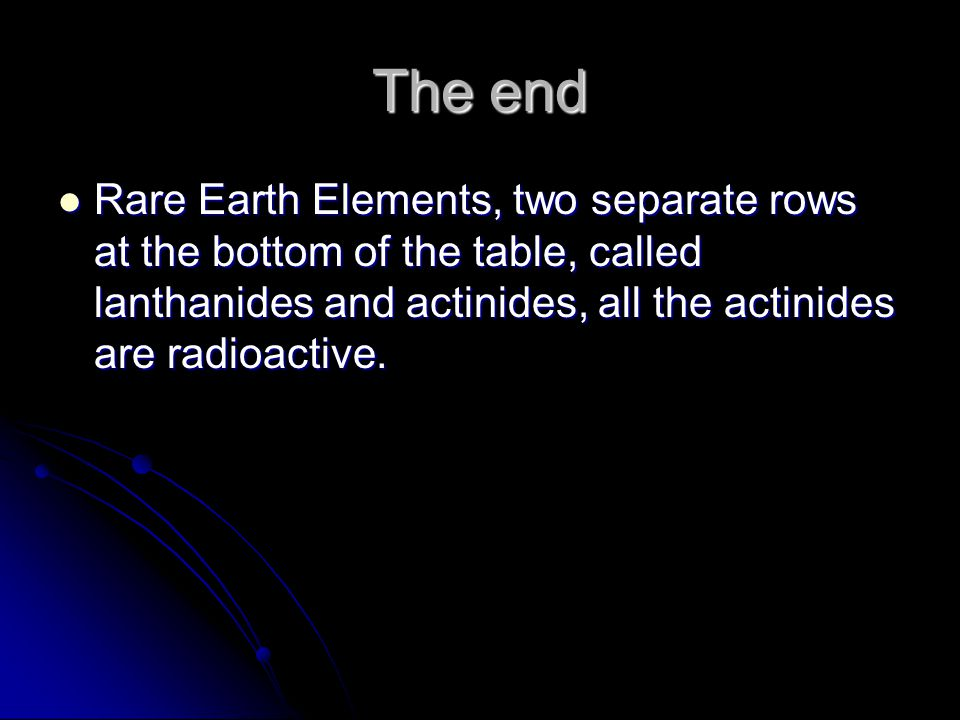 The end Rare Earth Elements, two separate rows at the bottom of the table, called lanthanides and actinides, all the actinides are radioactive.
