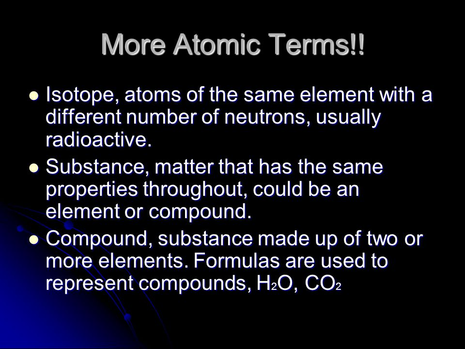 More Atomic Terms!! Isotope, atoms of the same element with a different number of neutrons, usually radioactive.