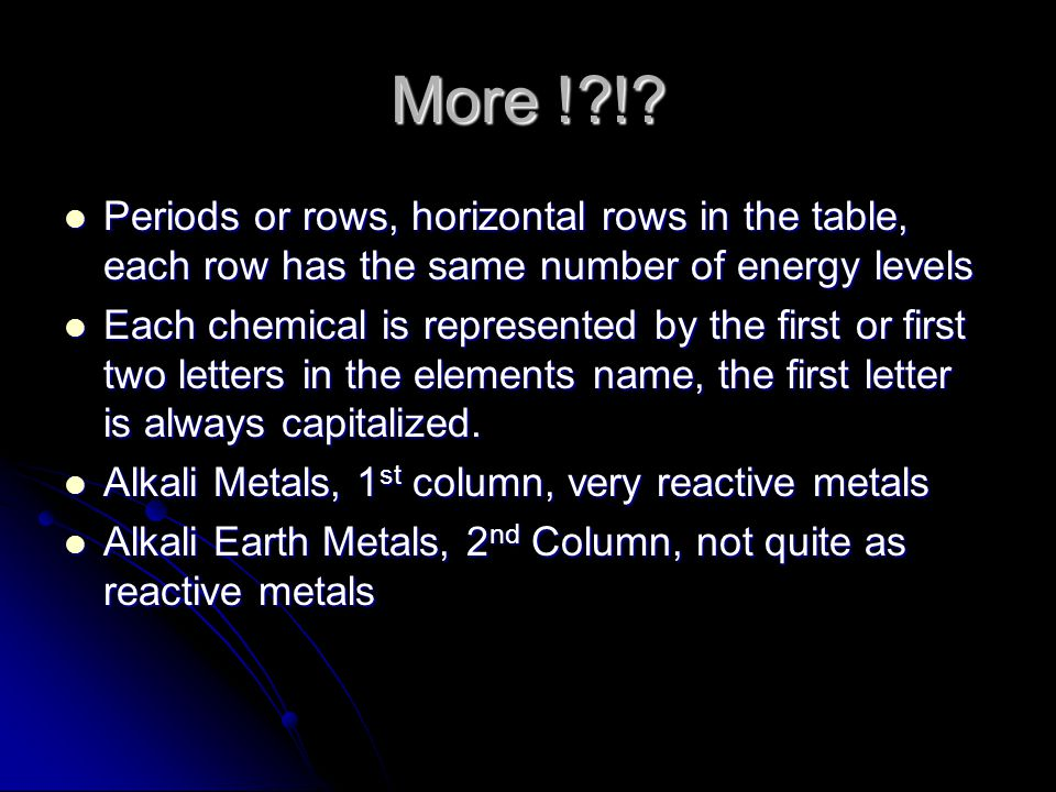 More ! ! Periods or rows, horizontal rows in the table, each row has the same number of energy levels.