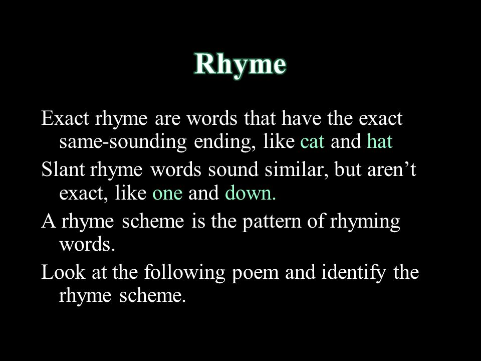 Rhyme Exact rhyme are words that have the exact same-sounding ending, like cat and hat.