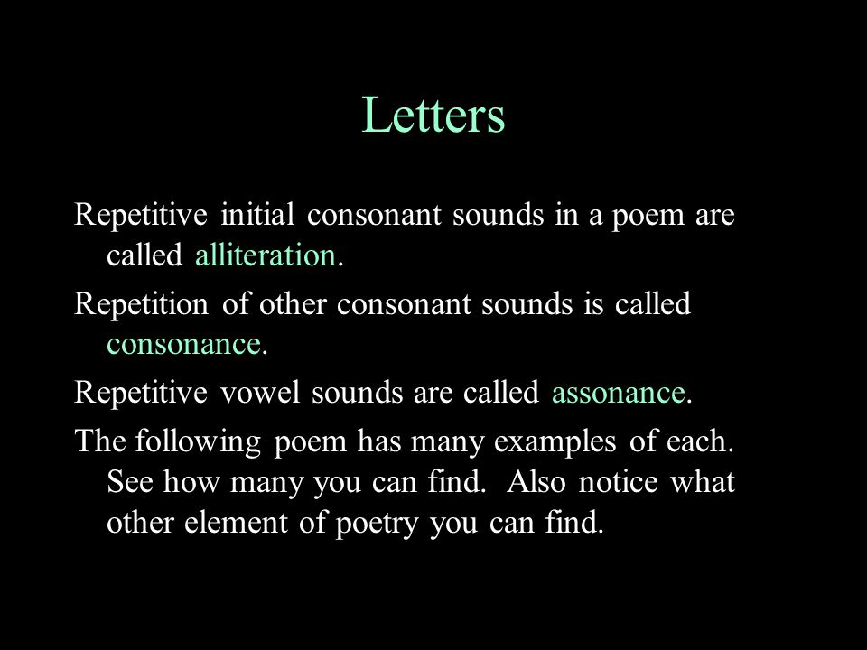 Letters Repetitive initial consonant sounds in a poem are called alliteration. Repetition of other consonant sounds is called consonance.