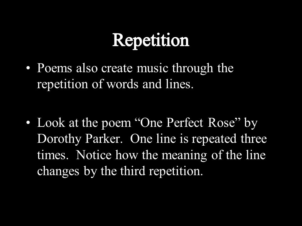 Repetition Poems also create music through the repetition of words and lines.