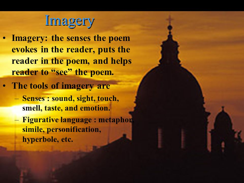 Imagery Imagery: the senses the poem evokes in the reader, puts the reader in the poem, and helps reader to see the poem.