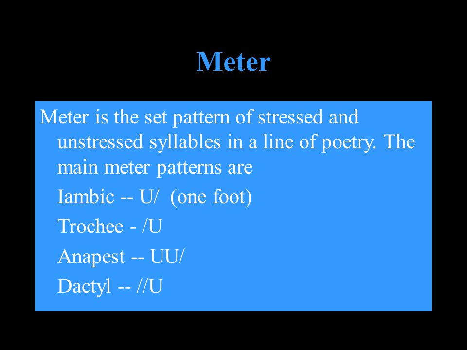 Meter Meter is the set pattern of stressed and unstressed syllables in a line of poetry. The main meter patterns are.
