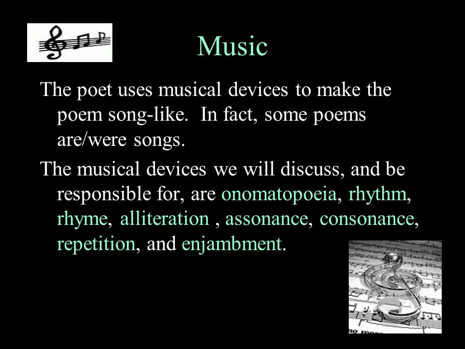 Music The poet uses musical devices to make the poem song-like. In fact, some poems are/were songs.