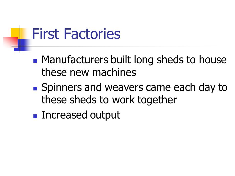 First Factories Manufacturers built long sheds to house these new machines. Spinners and weavers came each day to these sheds to work together.