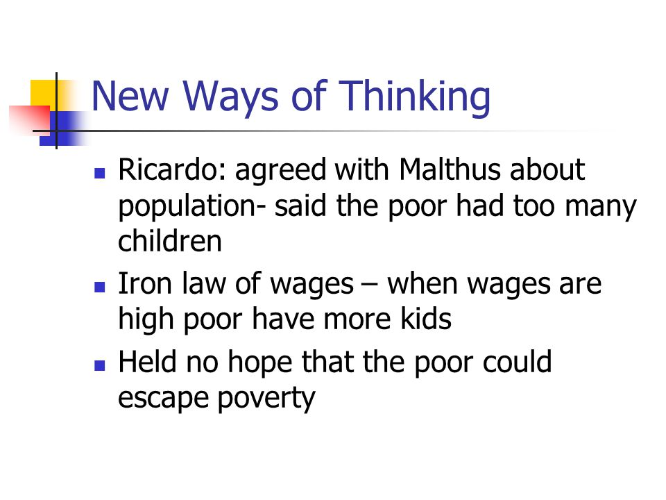 New Ways of Thinking Ricardo: agreed with Malthus about population- said the poor had too many children.