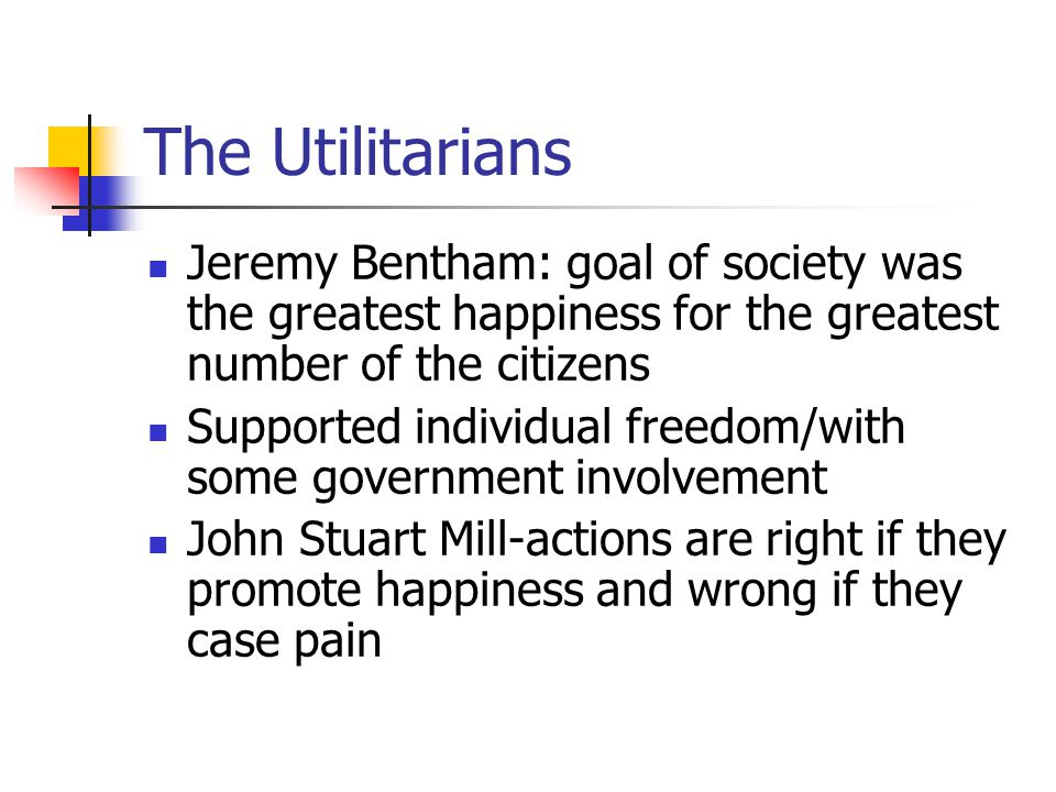 The Utilitarians Jeremy Bentham: goal of society was the greatest happiness for the greatest number of the citizens.