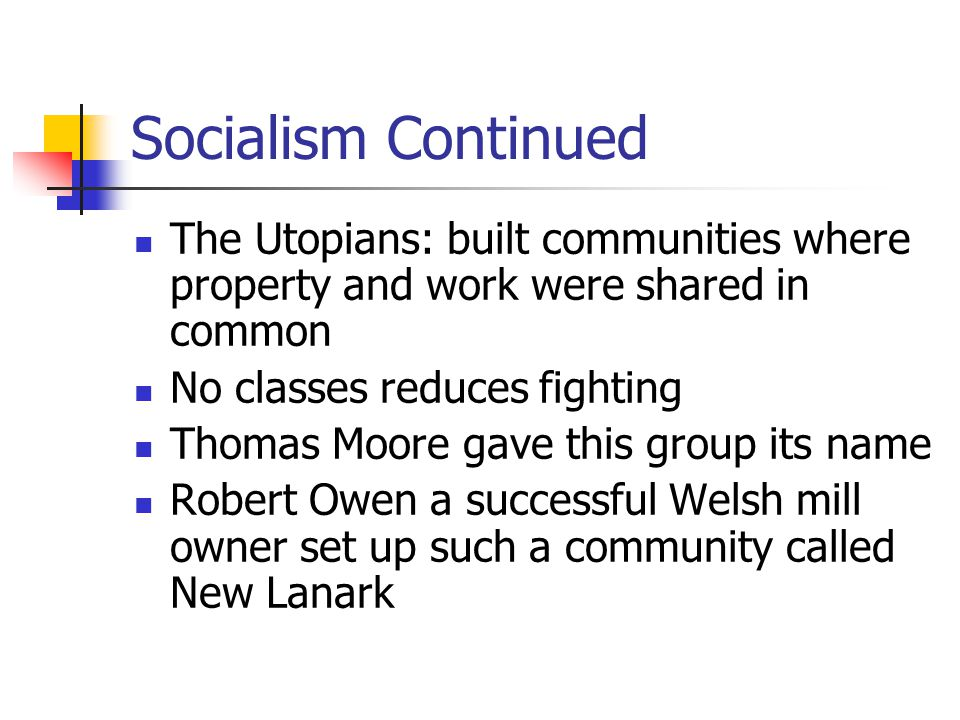 Socialism Continued The Utopians: built communities where property and work were shared in common. No classes reduces fighting.