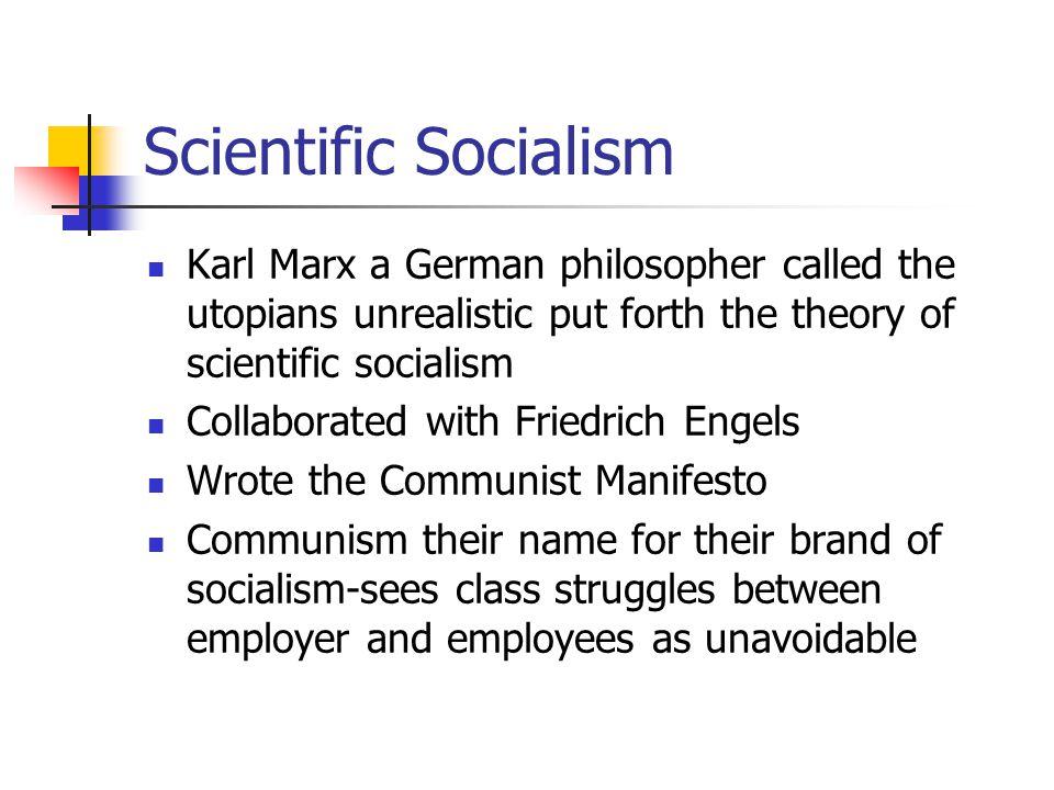 Scientific Socialism Karl Marx a German philosopher called the utopians unrealistic put forth the theory of scientific socialism.