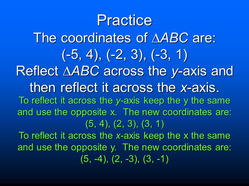 Practice The coordinates of ABC are: (-5, 4), (-2, 3), (-3, 1) Reflect ABC across the y-axis and then reflect it across the x-axis.