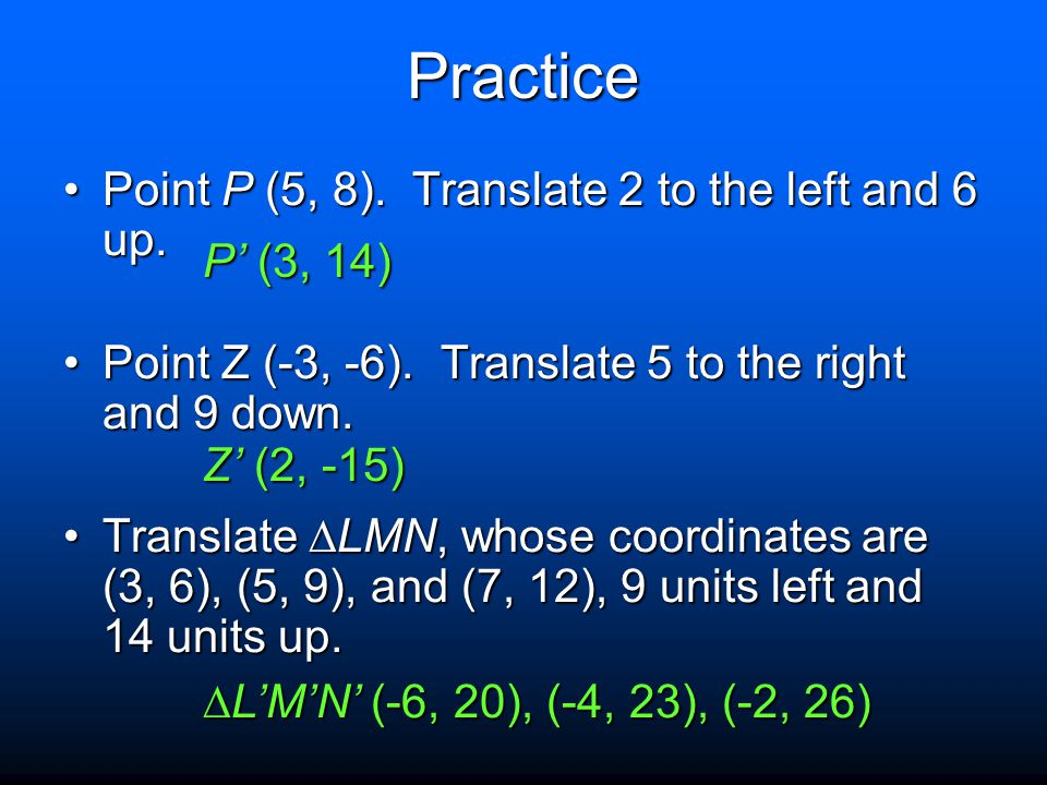 Practice Point P (5, 8). Translate 2 to the left and 6 up. P' (3, 14)