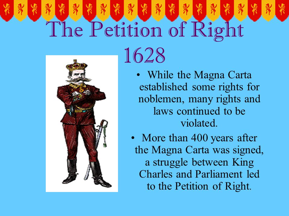The Petition of Right 1628 While the Magna Carta established some rights for noblemen, many rights and laws continued to be violated.