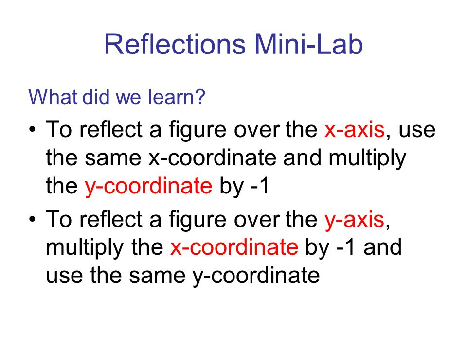 Reflections Mini-Lab What did we learn To reflect a figure over the x-axis, use the same x-coordinate and multiply the y-coordinate by -1.