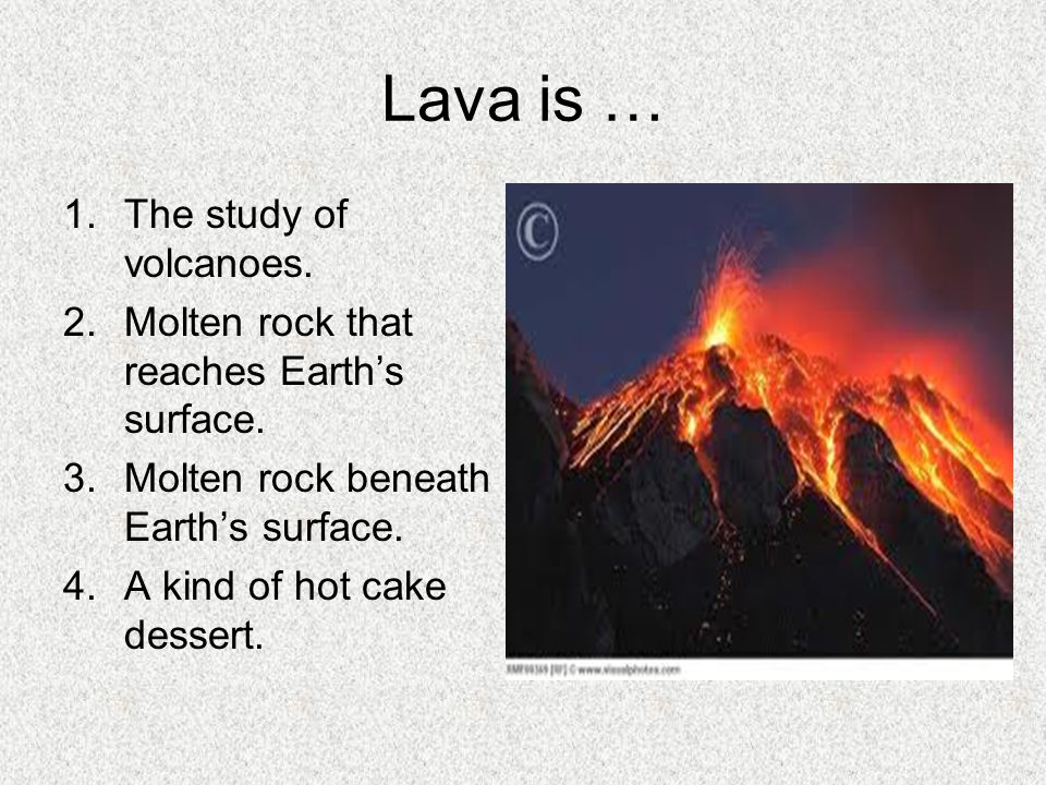 Lava is … The study of volcanoes.