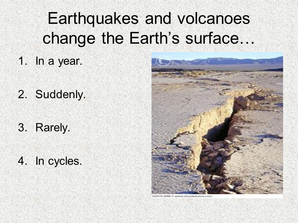 Earthquakes and volcanoes change the Earth's surface…