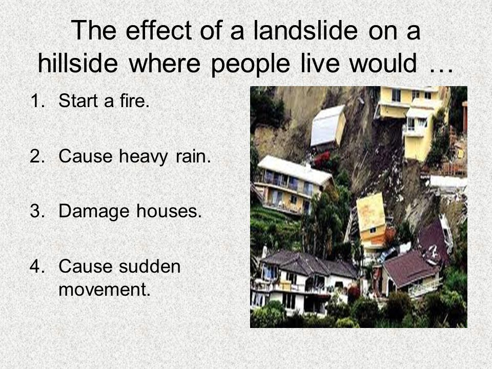 The effect of a landslide on a hillside where people live would …