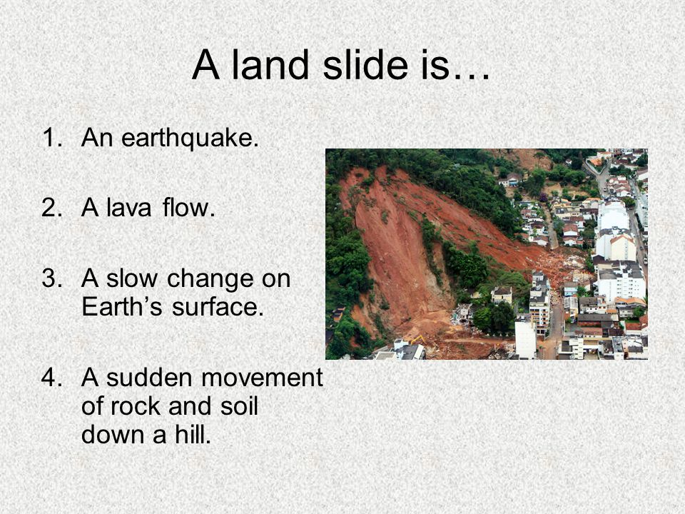 A land slide is… An earthquake. A lava flow.
