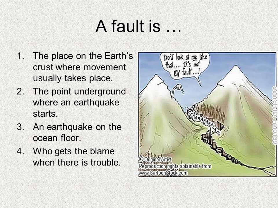 A fault is … The place on the Earth's crust where movement usually takes place. The point underground where an earthquake starts.
