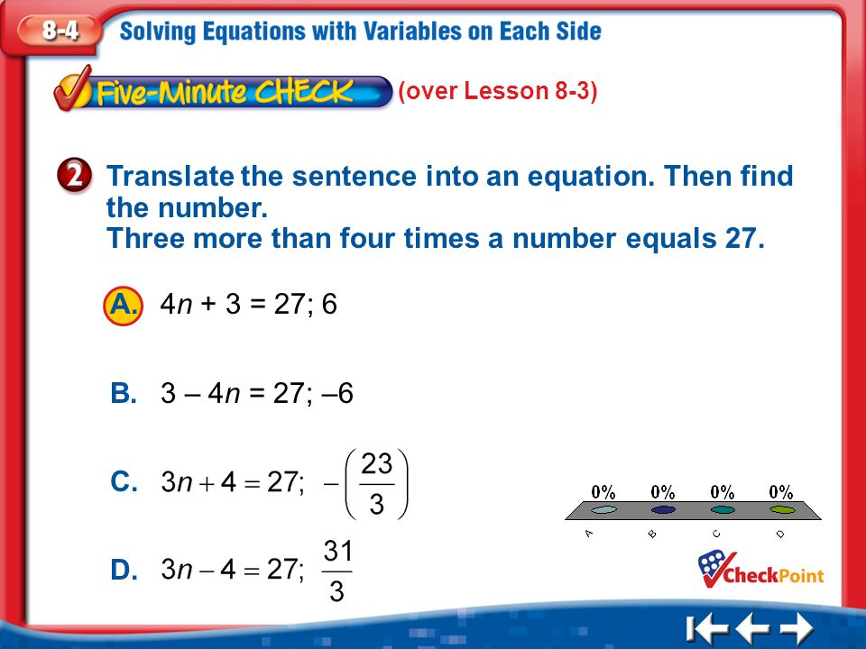 (over Lesson 8-3) Translate the sentence into an equation. Then find the number. Three more than four times a number equals 27.