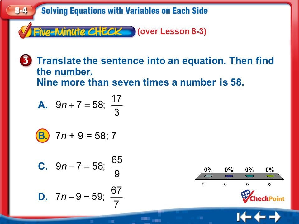 (over Lesson 8-3) Translate the sentence into an equation. Then find the number. Nine more than seven times a number is 58.