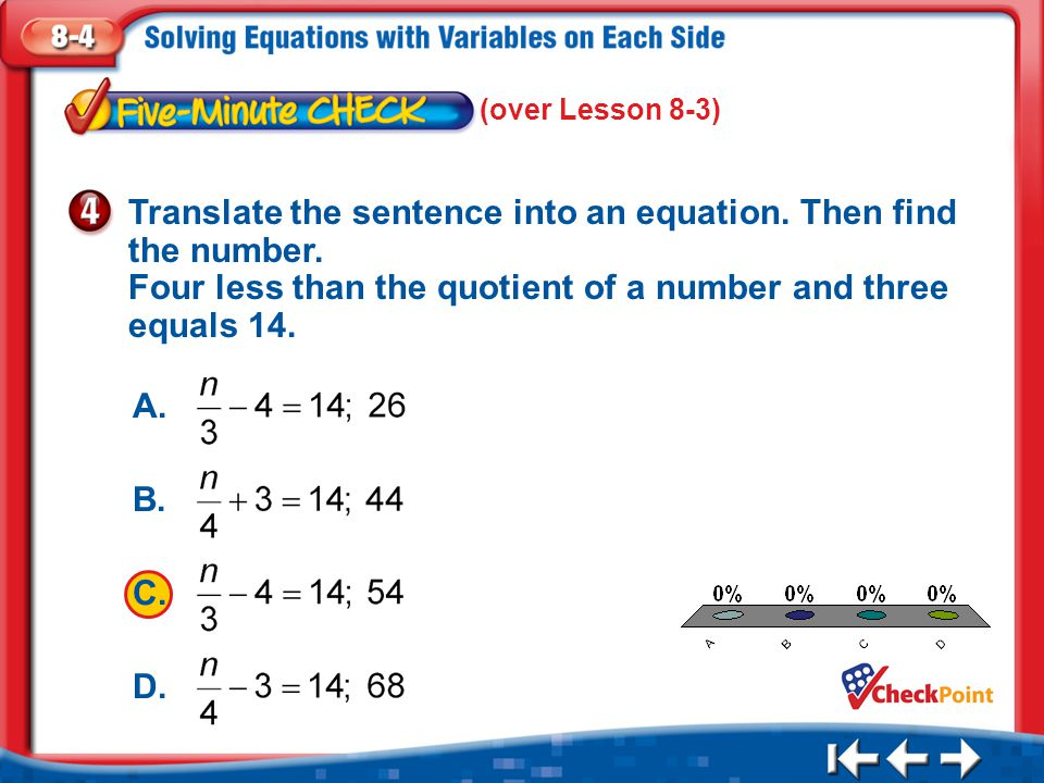 (over Lesson 8-3) Translate the sentence into an equation. Then find the number. Four less than the quotient of a number and three equals 14.