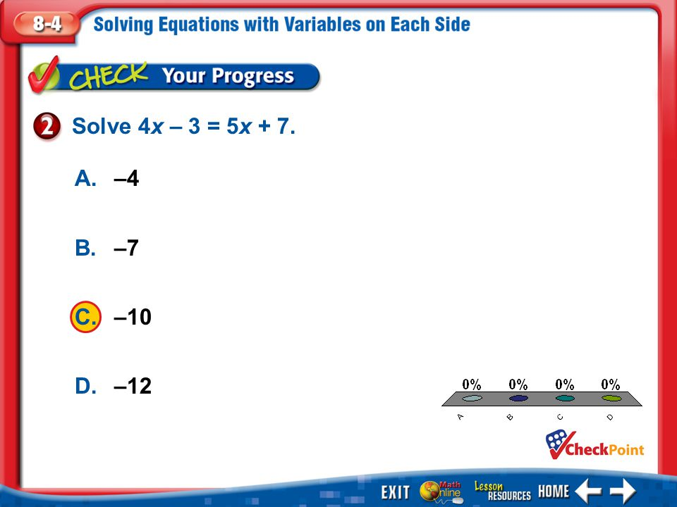 Solve 4x – 3 = 5x + 7. A. –4 B. –7 C. –10 D. –12 A B C D Example 2