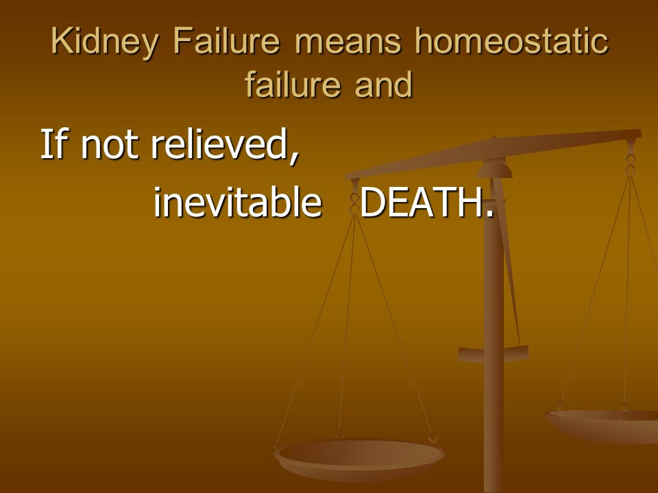 Kidney Failure means homeostatic failure and