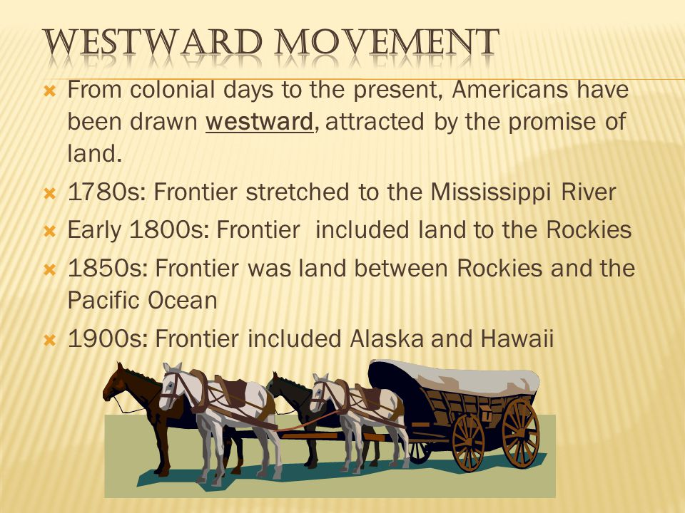 Westward Movement From colonial days to the present, Americans have been drawn westward, attracted by the promise of land.