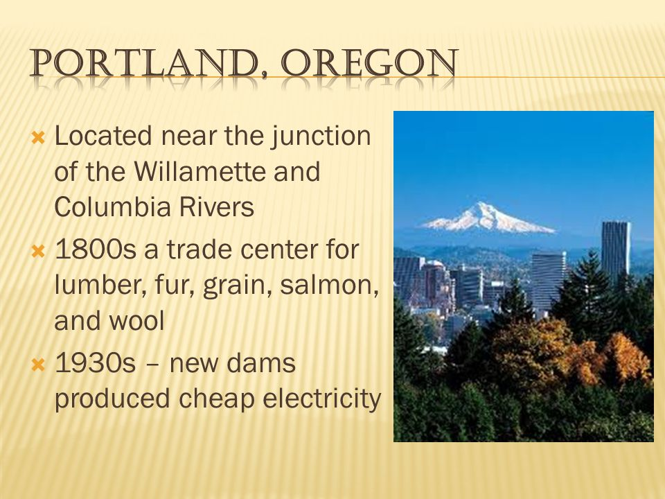 Portland, Oregon Located near the junction of the Willamette and Columbia Rivers. 1800s a trade center for lumber, fur, grain, salmon, and wool.