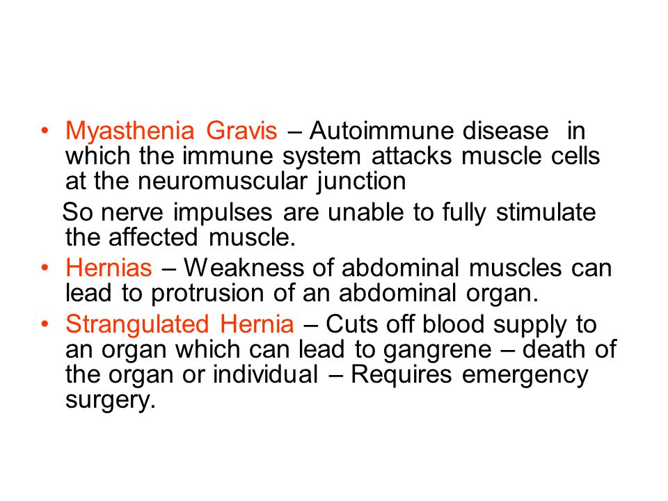 Myasthenia Gravis – Autoimmune disease in which the immune system attacks muscle cells at the neuromuscular junction