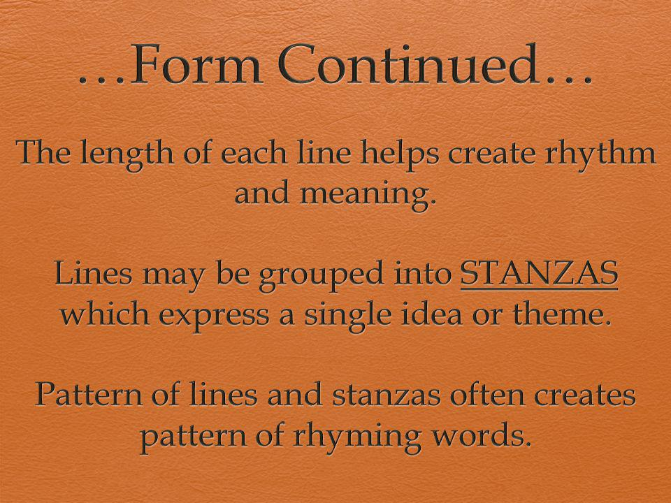 …Form Continued… The length of each line helps create rhythm and meaning. Lines may be grouped into STANZAS which express a single idea or theme.