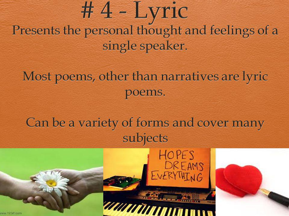 # 4 - Lyric Presents the personal thought and feelings of a single speaker. Most poems, other than narratives are lyric poems.
