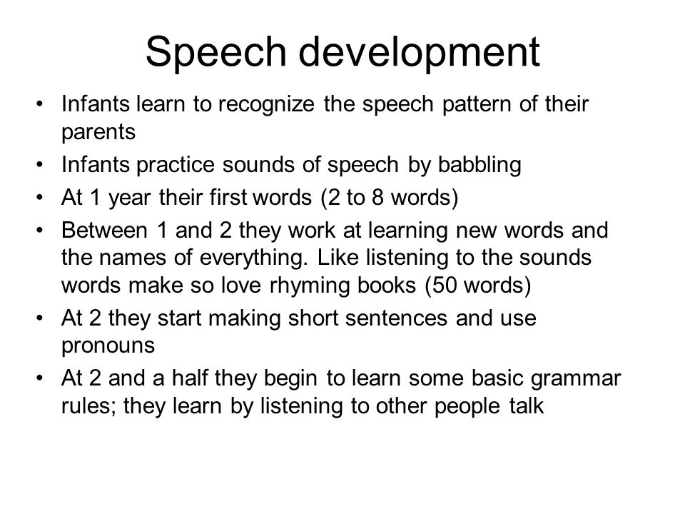 Speech development Infants learn to recognize the speech pattern of their parents. Infants practice sounds of speech by babbling.