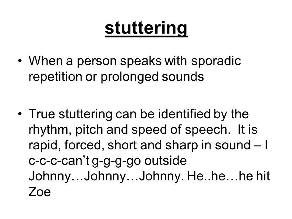 stuttering When a person speaks with sporadic repetition or prolonged sounds.
