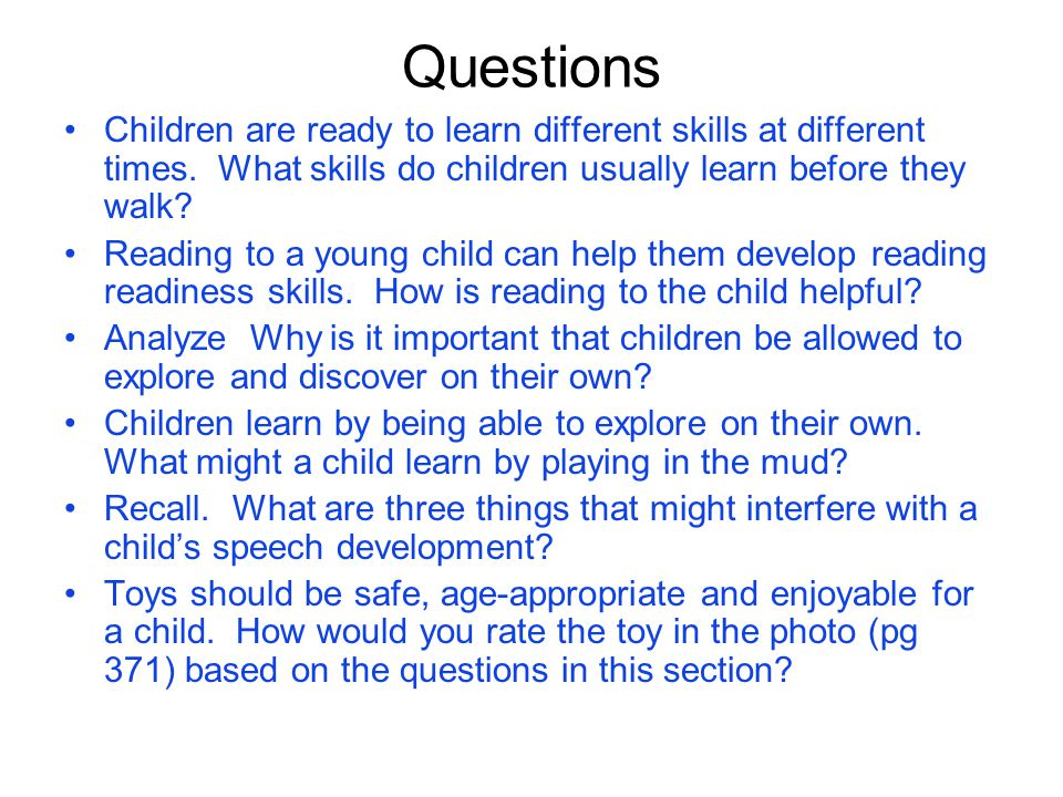 Questions Children are ready to learn different skills at different times. What skills do children usually learn before they walk