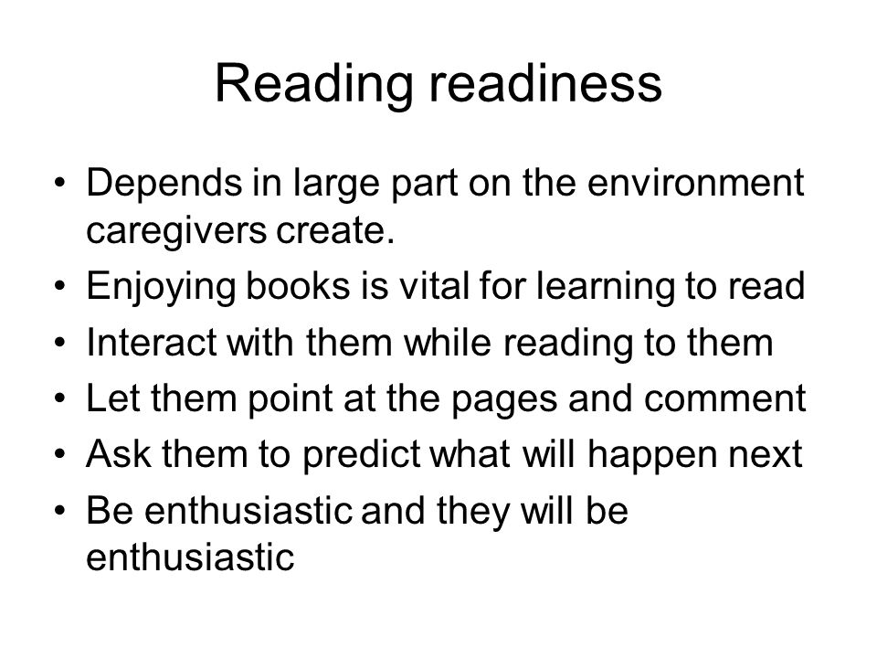 Reading readiness Depends in large part on the environment caregivers create. Enjoying books is vital for learning to read.