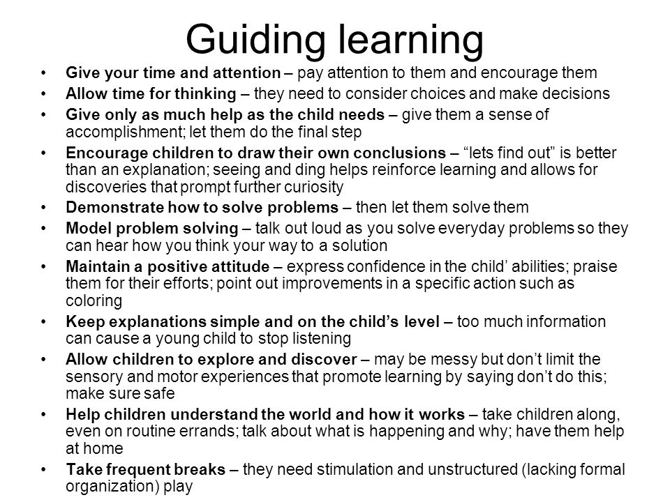 Guiding learning Give your time and attention – pay attention to them and encourage them.
