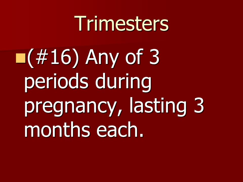 Trimesters (#16) Any of 3 periods during pregnancy, lasting 3 months each.