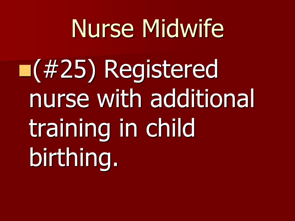 Nurse Midwife (#25) Registered nurse with additional training in child birthing.