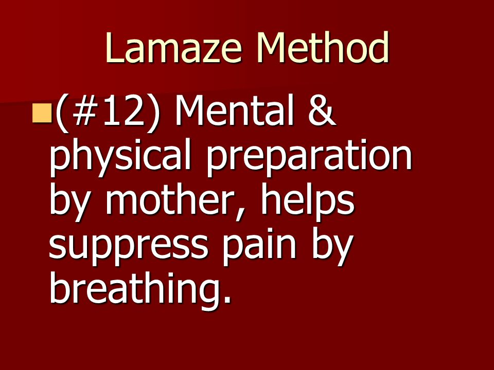 Lamaze Method (#12) Mental & physical preparation by mother, helps suppress pain by breathing.