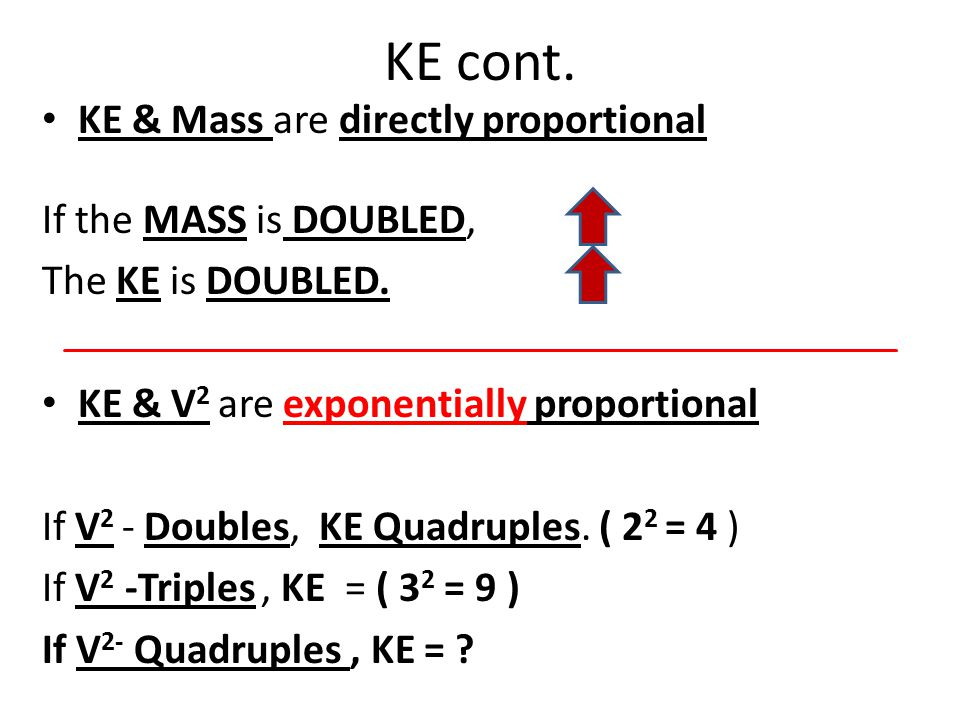 KE cont. KE & Mass are directly proportional If the MASS is DOUBLED,