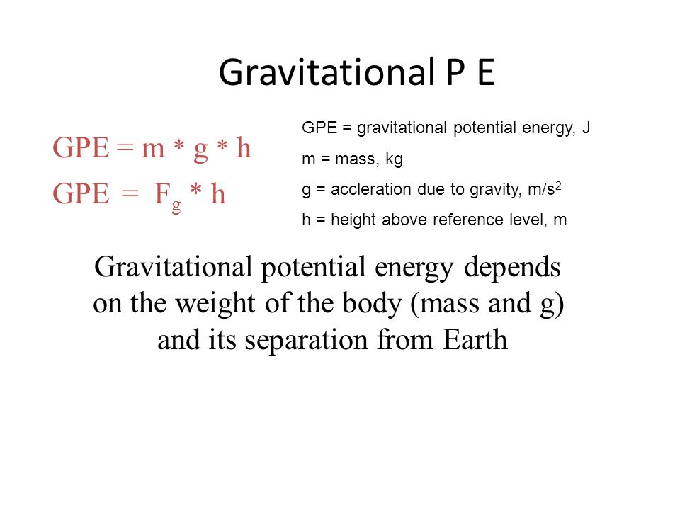 Gravitational P E GPE = m * g * h GPE = Fg * h