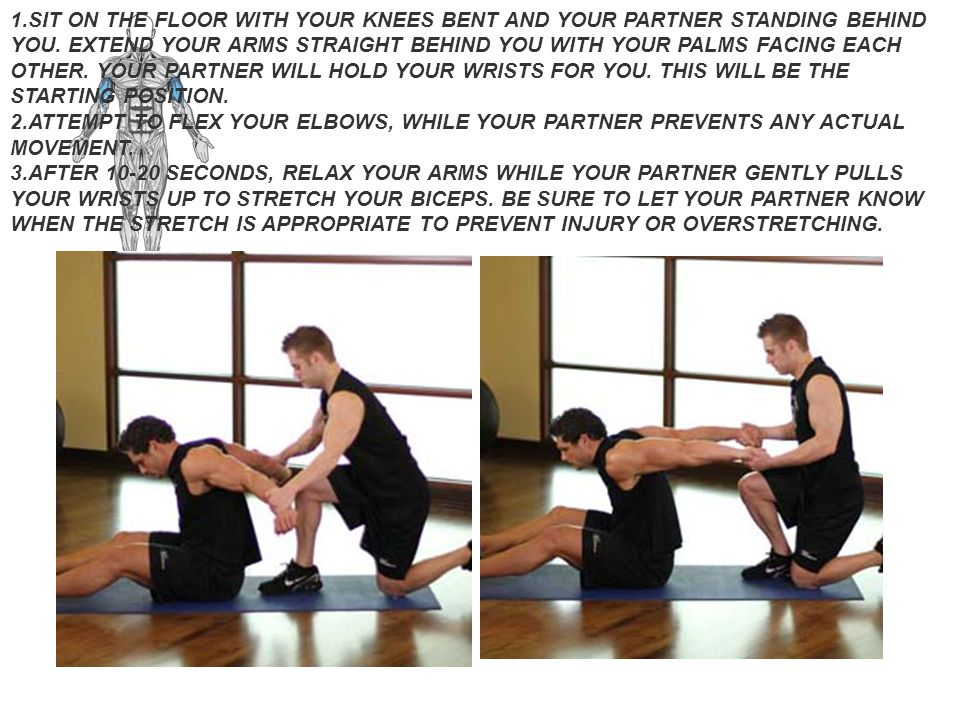 SIT ON THE FLOOR WITH YOUR KNEES BENT AND YOUR PARTNER STANDING BEHIND YOU. EXTEND YOUR ARMS STRAIGHT BEHIND YOU WITH YOUR PALMS FACING EACH OTHER. YOUR PARTNER WILL HOLD YOUR WRISTS FOR YOU. THIS WILL BE THE STARTING POSITION.