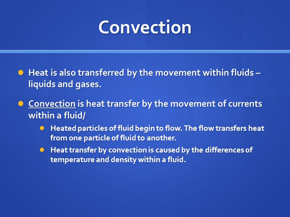 Convection Heat is also transferred by the movement within fluids – liquids and gases.