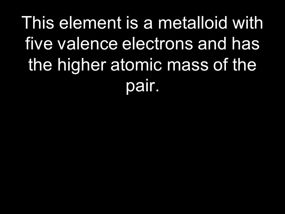 This element is a metalloid with five valence electrons and has the higher atomic mass of the pair.